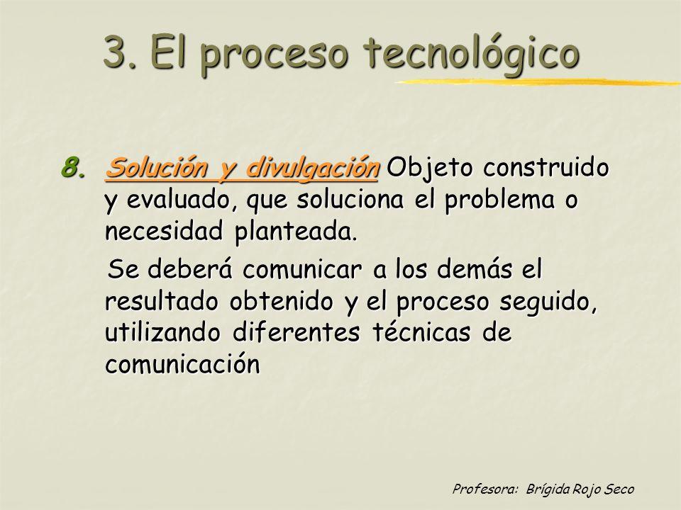 Profesora: Brígida Rojo Seco 3. El proceso tecnológico 8.Solución y divulgación Objeto construido y evaluado, que soluciona el problema o necesidad pl