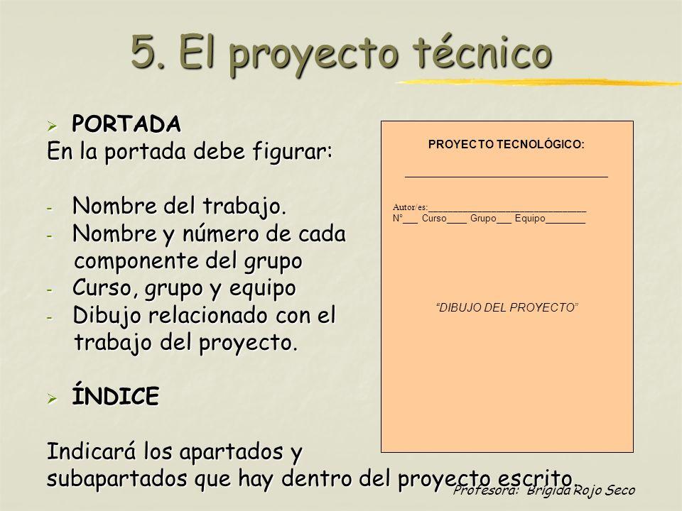 Profesora: Brígida Rojo Seco 5. El proyecto técnico PORTADA PORTADA En la portada debe figurar: - Nombre del trabajo. - Nombre y número de cada compon