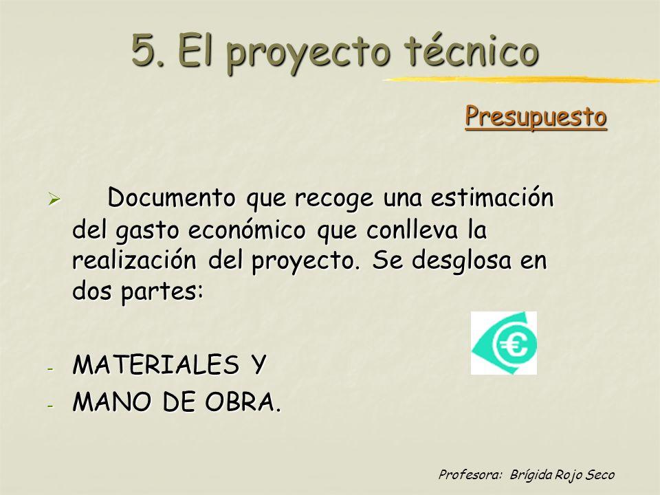 Profesora: Brígida Rojo Seco 5. El proyecto técnico Documento que recoge una estimación del gasto económico que conlleva la realización del proyecto.