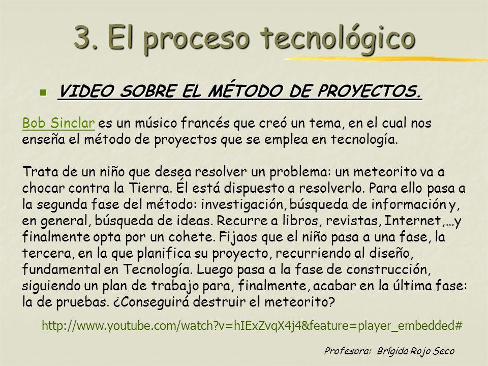 Profesora: Brígida Rojo Seco 3. El proceso tecnológico VIDEO SOBRE EL MÉTODO DE PROYECTOS. VIDEO SOBRE EL MÉTODO DE PROYECTOS. Bob SinclarBob Sinclar