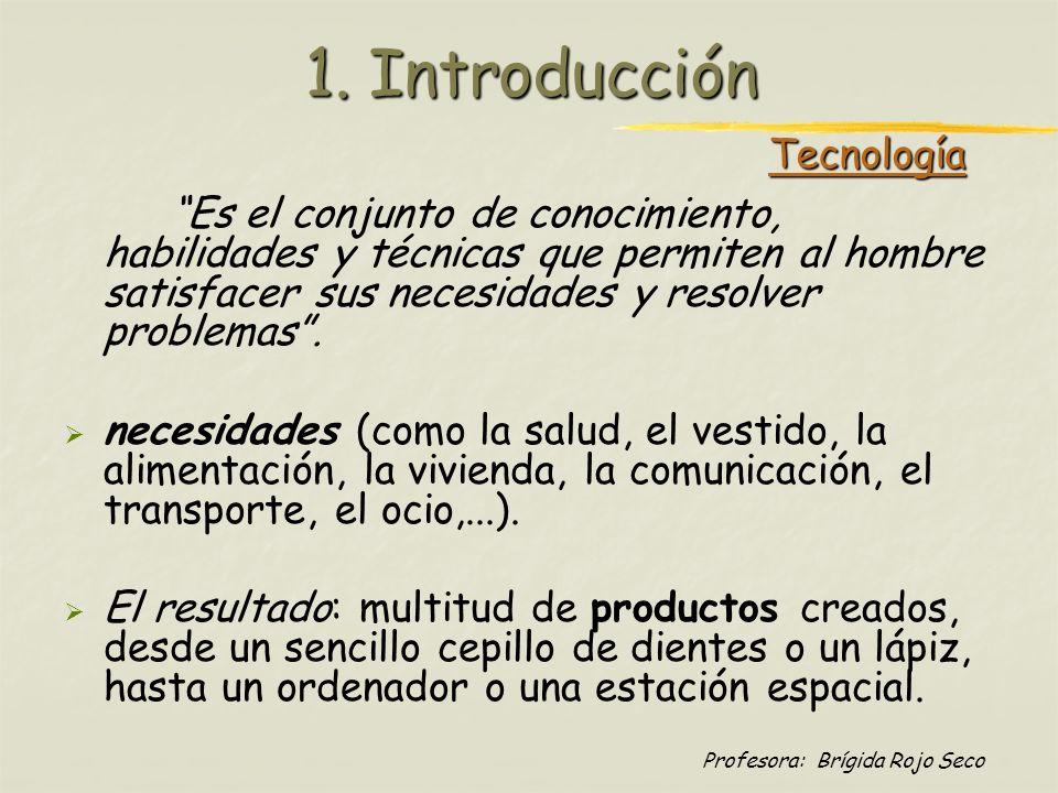 Profesora: Brígida Rojo Seco 1. Introducción Es el conjunto de conocimiento, habilidades y técnicas que permiten al hombre satisfacer sus necesidades