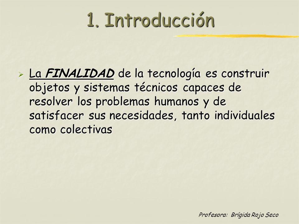 Profesora: Brígida Rojo Seco 1. Introducción La FINALIDAD de la tecnología es construir objetos y sistemas técnicos capaces de resolver los problemas