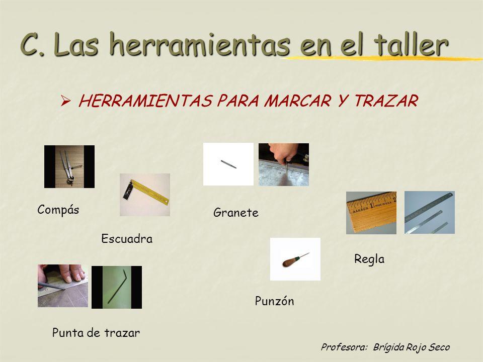 Profesora: Brígida Rojo Seco C. Las herramientas en el taller HERRAMIENTAS PARA MARCAR Y TRAZAR Compás Escuadra Granete Punta de trazar Punzón Regla