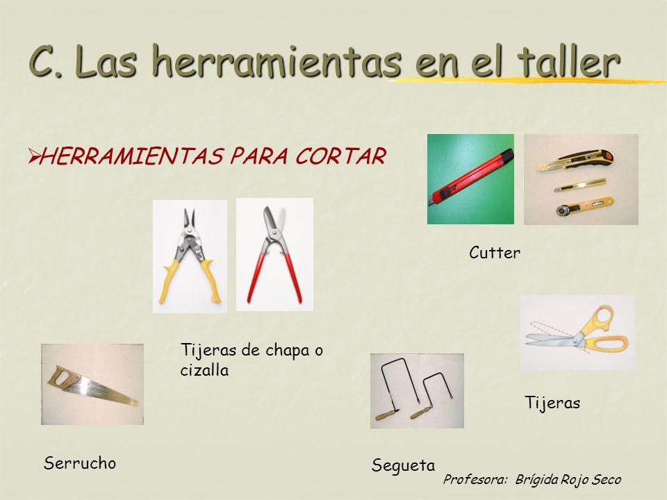 Profesora: Brígida Rojo Seco HERRAMIENTAS PARA CORTAR Tijeras de chapa o cizalla Tijeras Cutter Serrucho Segueta C. Las herramientas en el taller