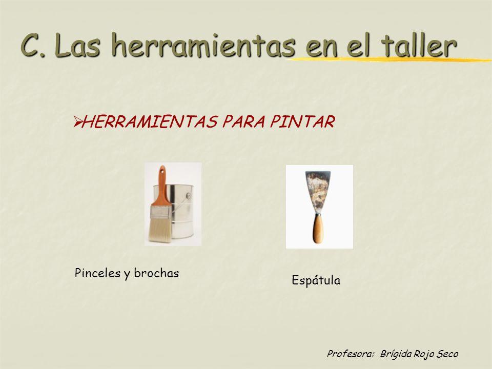 Profesora: Brígida Rojo Seco HERRAMIENTAS PARA PINTAR Pinceles y brochas Espátula C. Las herramientas en el taller