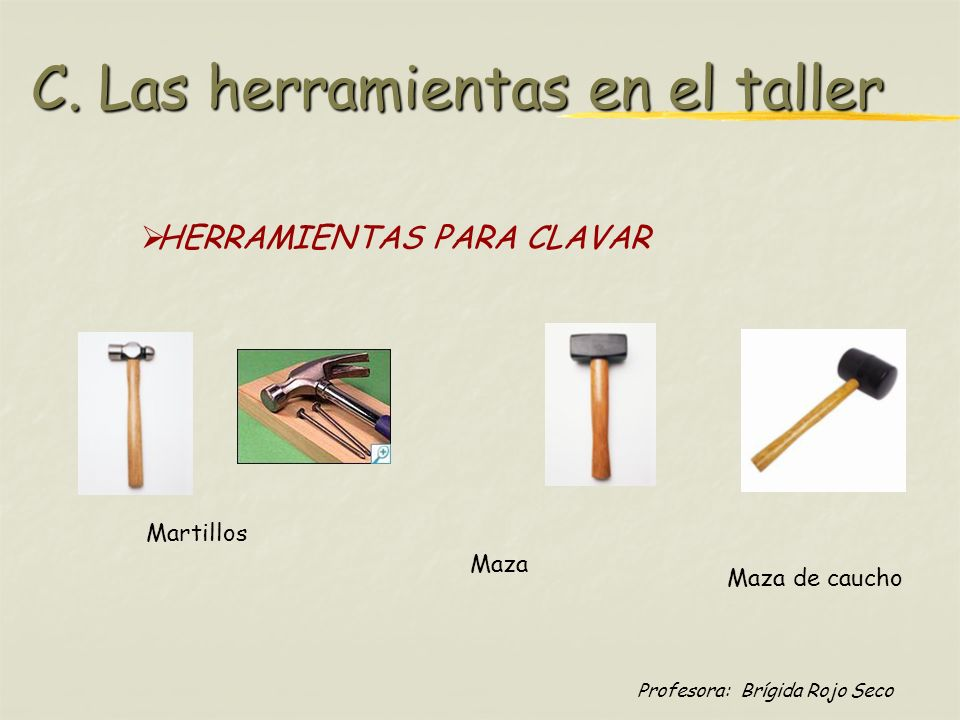 Profesora: Brígida Rojo Seco HERRAMIENTAS PARA CLAVAR Martillos Maza de caucho Maza C. Las herramientas en el taller
