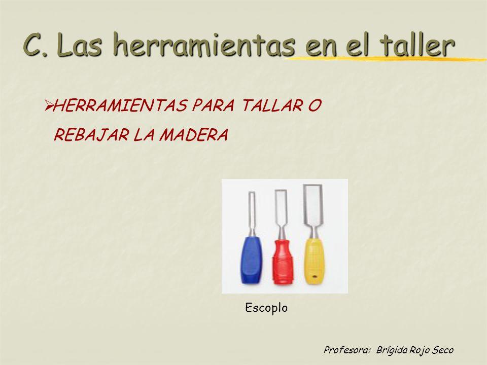 Profesora: Brígida Rojo Seco HERRAMIENTAS PARA TALLAR O REBAJAR LA MADERA Escoplo C. Las herramientas en el taller