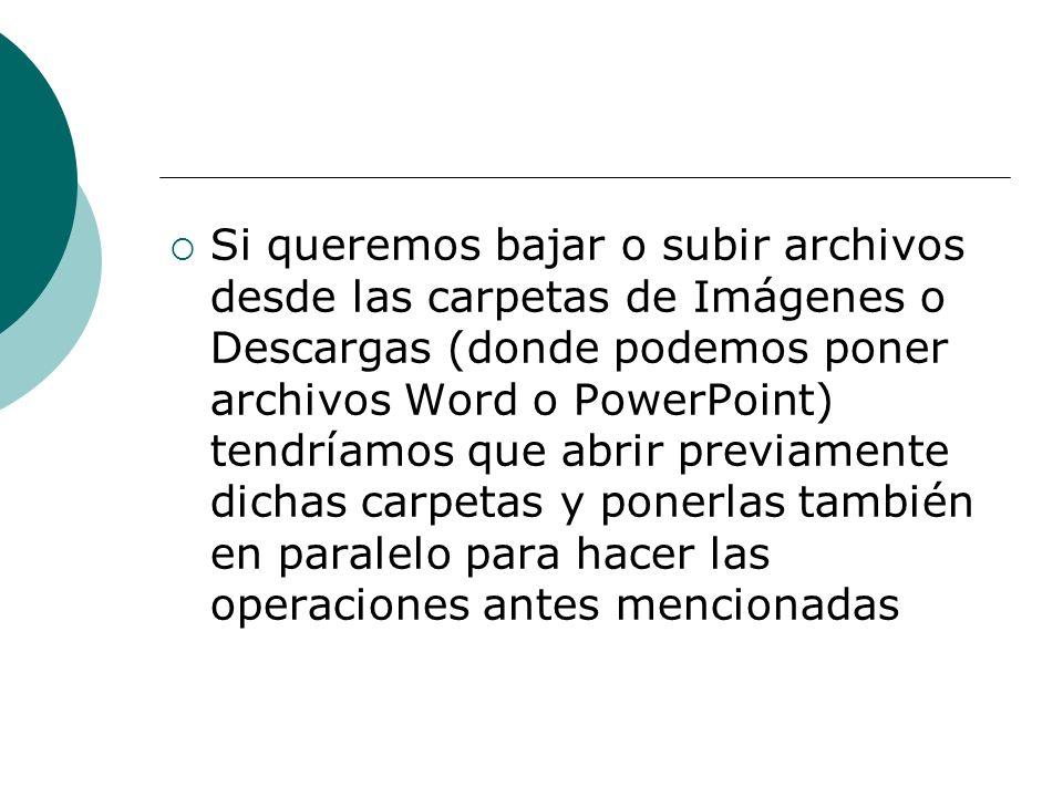 Si queremos bajar o subir archivos desde las carpetas de Imágenes o Descargas (donde podemos poner archivos Word o PowerPoint) tendríamos que abrir previamente dichas carpetas y ponerlas también en paralelo para hacer las operaciones antes mencionadas