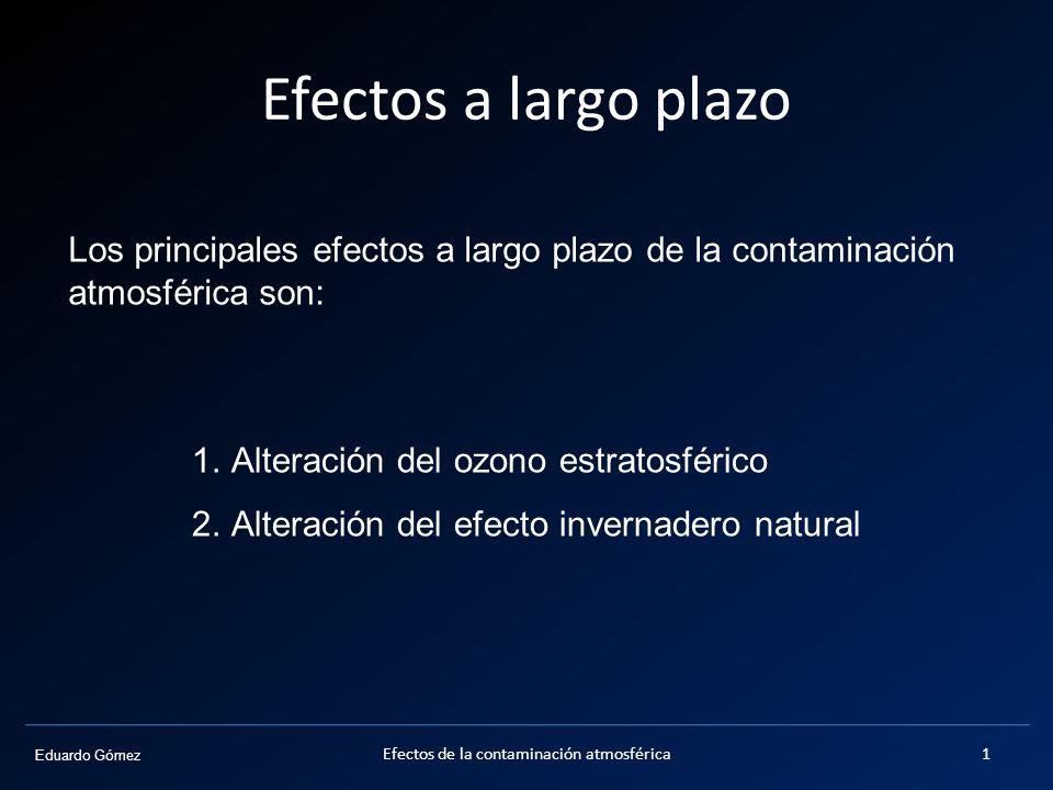 Eduardo Gómez Efectos a largo plazo Los principales efectos a largo plazo de la contaminación atmosférica son: 1.Alteración del ozono estratosférico 2