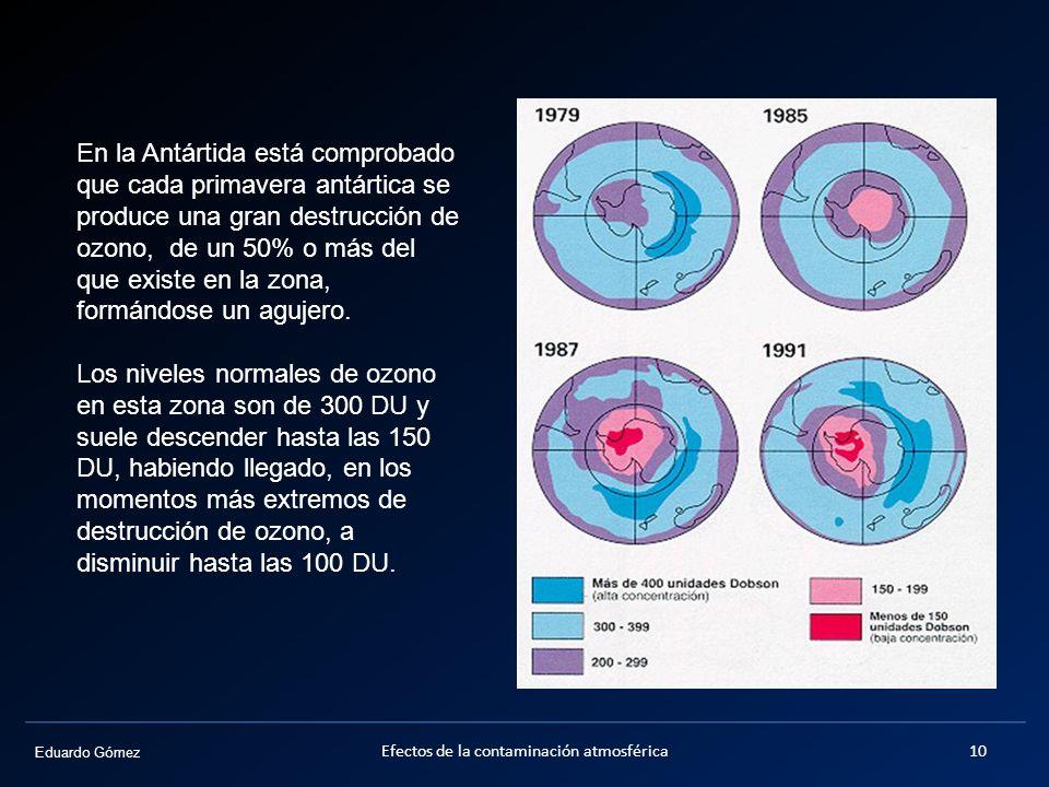 Eduardo Gómez Efectos de la contaminación atmosférica10 En la Antártida está comprobado que cada primavera antártica se produce una gran destrucción d