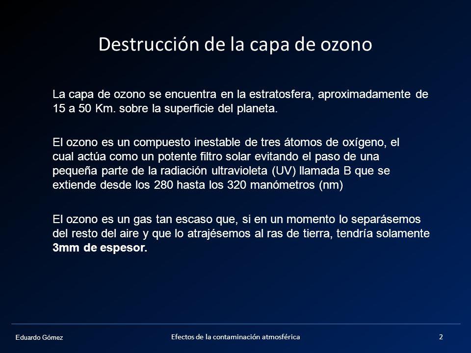 Eduardo Gómez Destrucción de la capa de ozono La capa de ozono se encuentra en la estratosfera, aproximadamente de 15 a 50 Km. sobre la superficie del