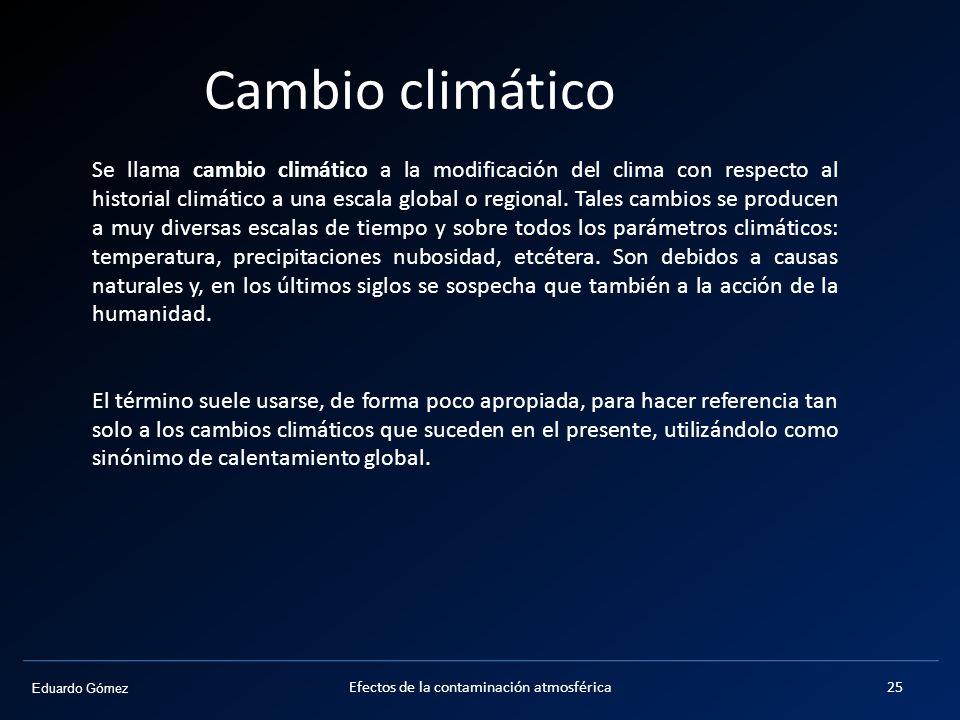 Eduardo Gómez Cambio climático Efectos de la contaminación atmosférica25 Se llama cambio climático a la modificación del clima con respecto al histori