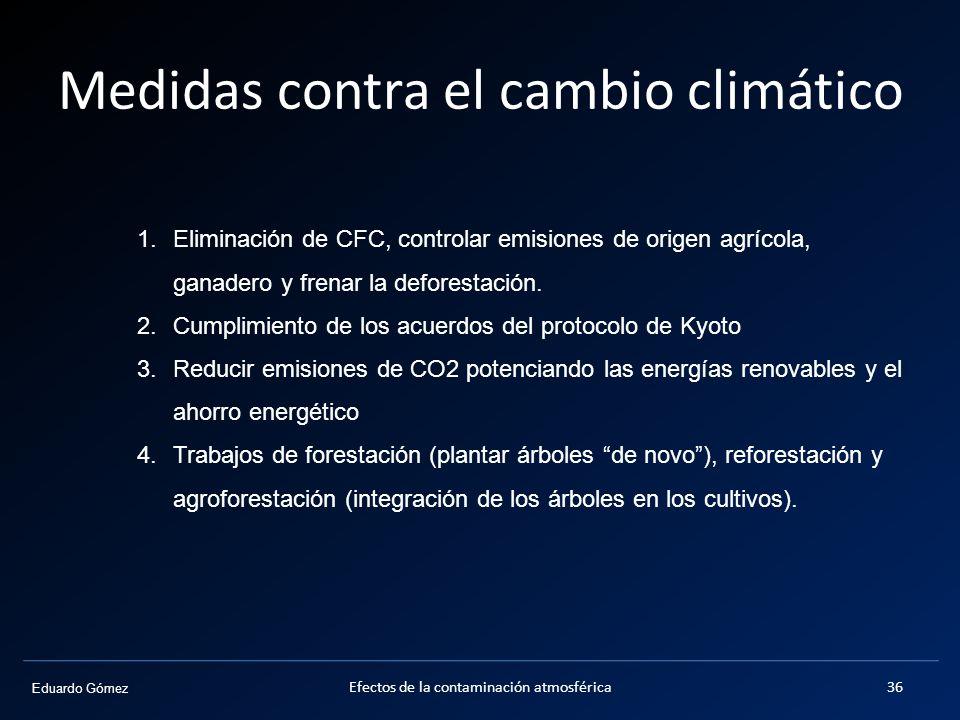Eduardo Gómez Medidas contra el cambio climático Efectos de la contaminación atmosférica36 1.Eliminación de CFC, controlar emisiones de origen agrícol