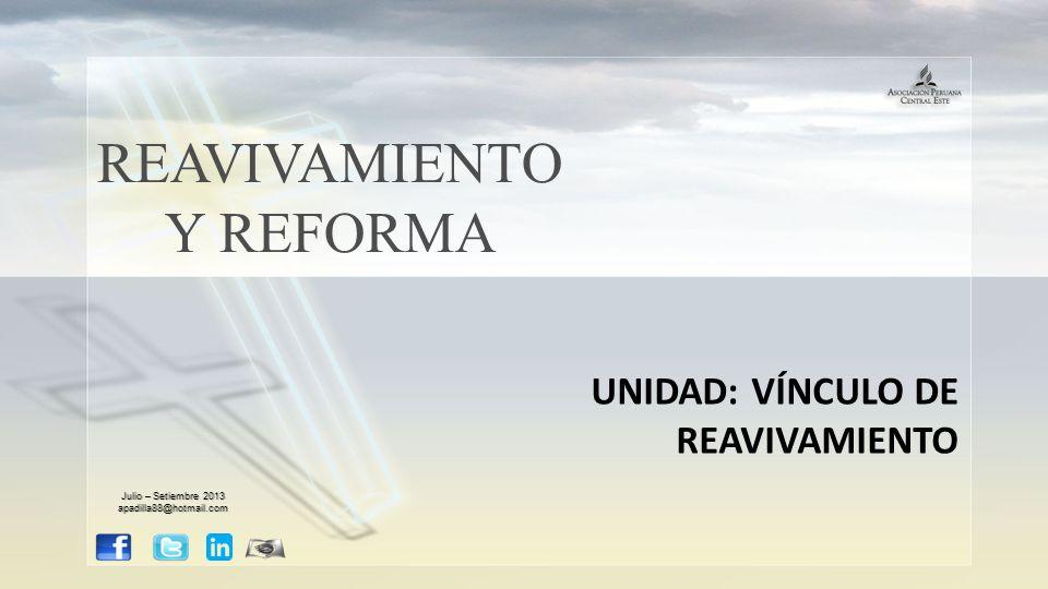 REAVIVAMIENTO Y REFORMA UNIDAD: VÍNCULO DE REAVIVAMIENTO Julio – Setiembre 2013 apadilla88@hotmail.com