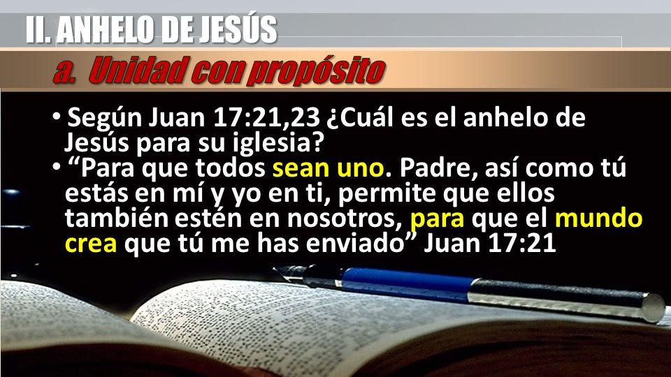 II. ANHELO DE JESÚS Según Juan 17:21,23 ¿Cuál es el anhelo de Jesús para su iglesia.