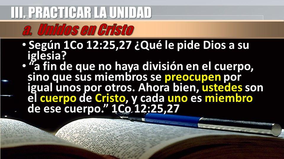 III. PRACTICAR LA UNIDAD Según 1Co 12:25,27 ¿Qué le pide Dios a su iglesia.