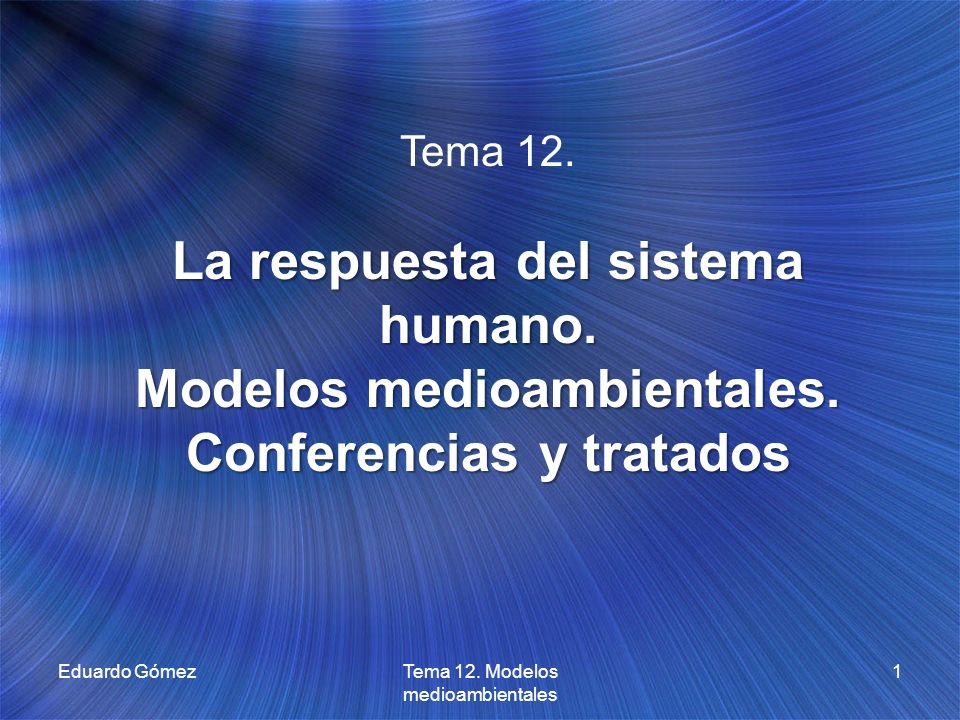 Eduardo Gómez1Tema 12. Modelos medioambientales Tema 12. La respuesta del sistema humano. Modelos medioambientales. Conferencias y tratados