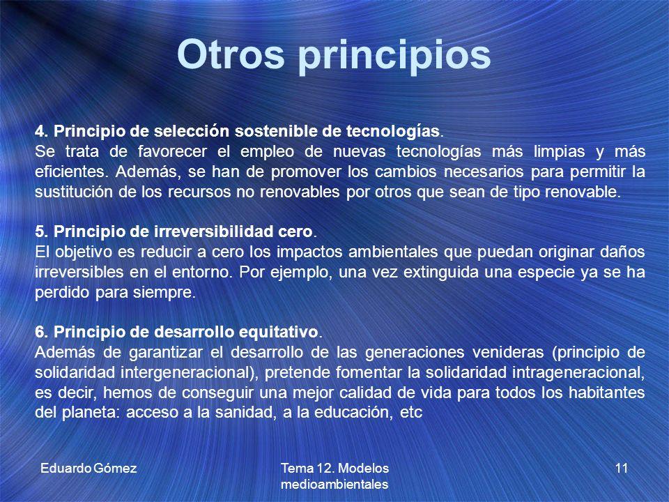 Otros principios Eduardo GómezTema 12. Modelos medioambientales 11 4. Principio de selección sostenible de tecnologías. Se trata de favorecer el emple