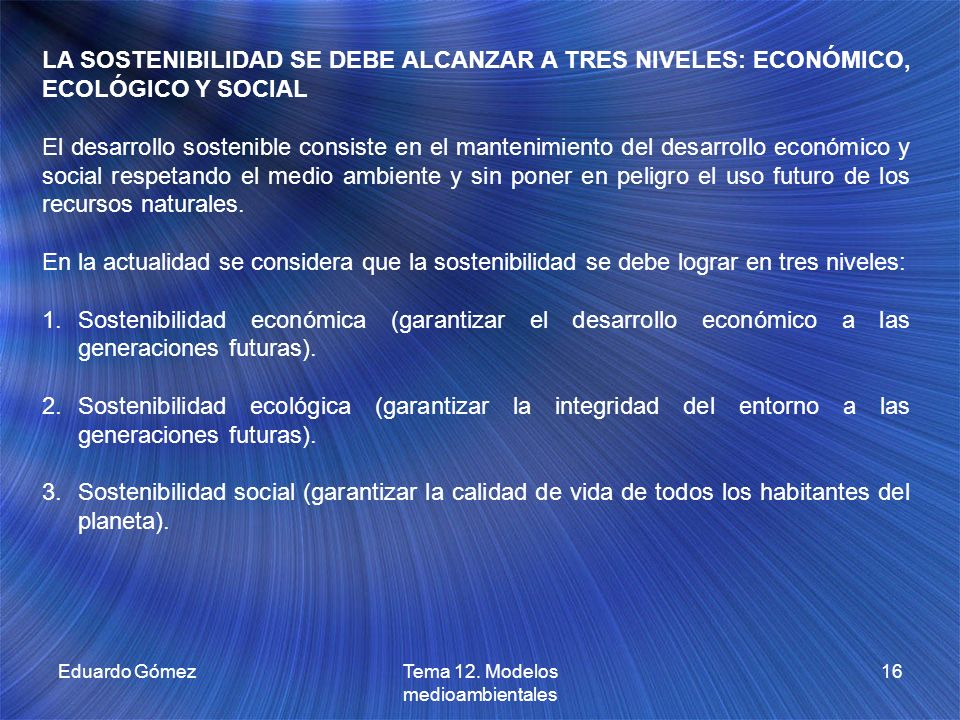 Eduardo GómezTema 12. Modelos medioambientales 16 LA SOSTENIBILIDAD SE DEBE ALCANZAR A TRES NIVELES: ECONÓMICO, ECOLÓGICO Y SOCIAL El desarrollo soste