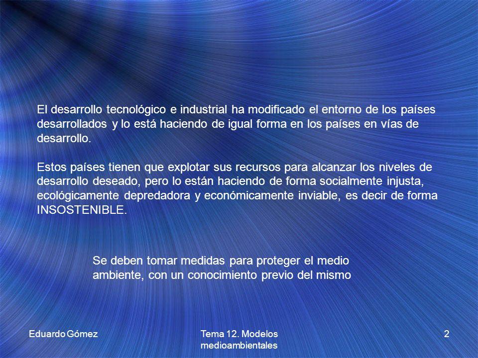Eduardo GómezTema 12. Modelos medioambientales 2 El desarrollo tecnológico e industrial ha modificado el entorno de los países desarrollados y lo está