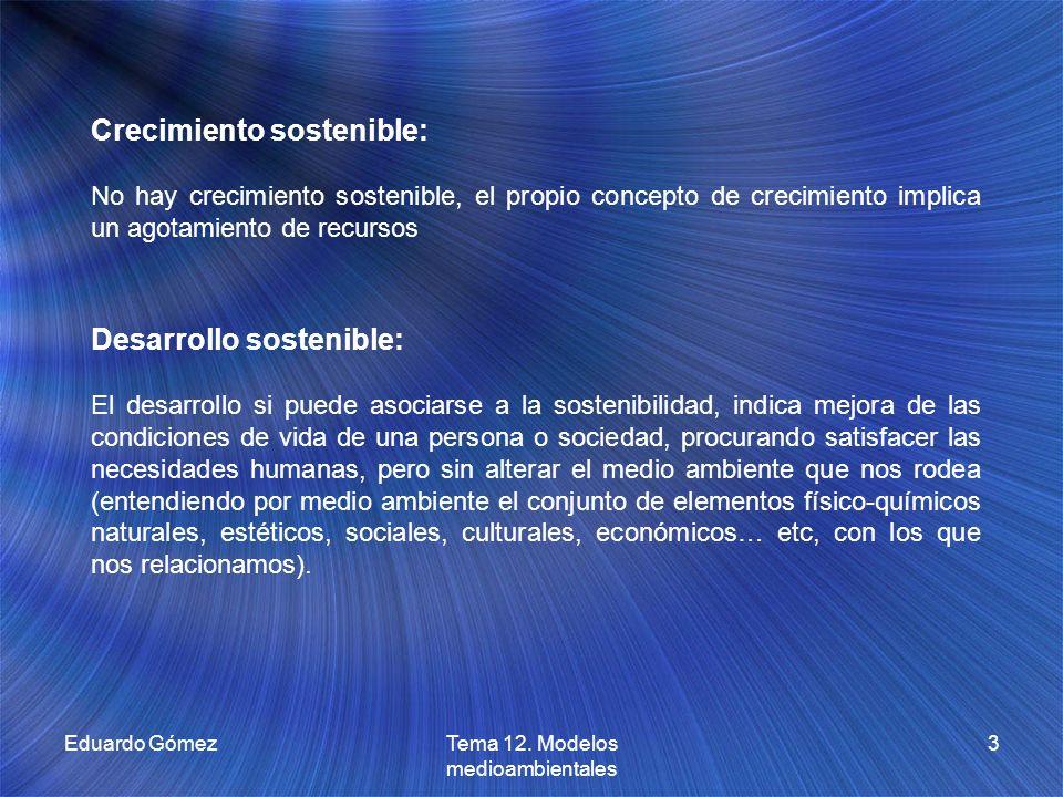 Eduardo GómezTema 12. Modelos medioambientales 3 Crecimiento sostenible: No hay crecimiento sostenible, el propio concepto de crecimiento implica un a