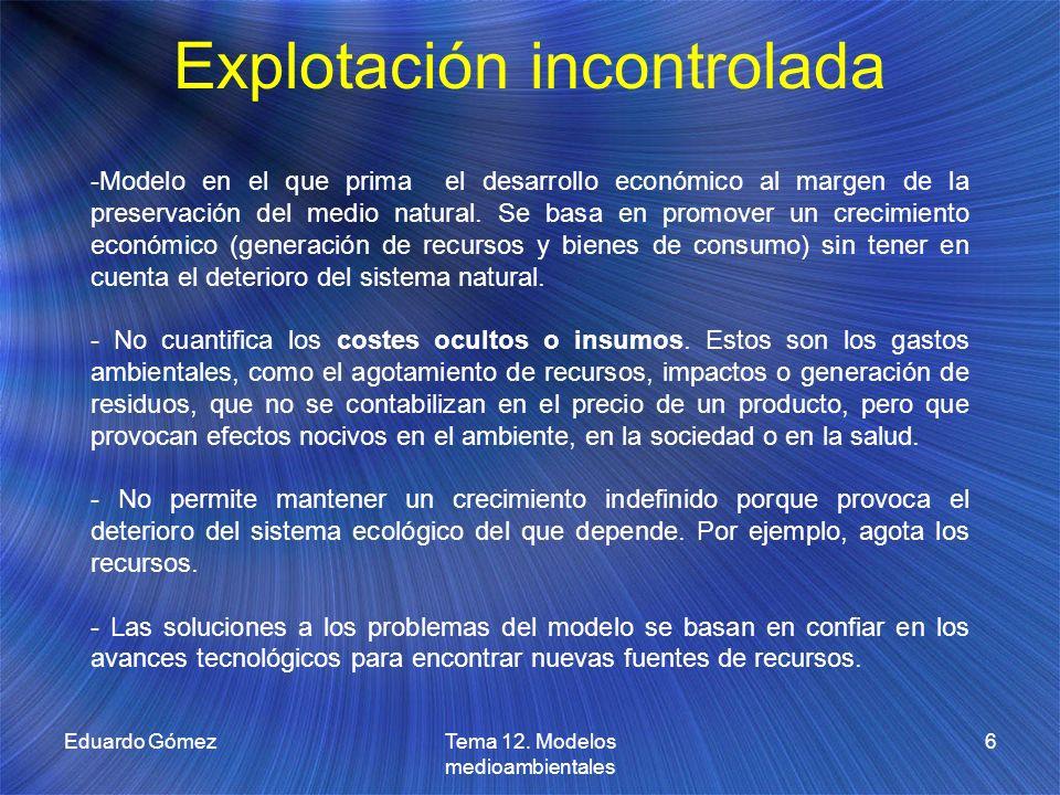 Explotación incontrolada Eduardo Gómez6Tema 12. Modelos medioambientales -Modelo en el que prima el desarrollo económico al margen de la preservación