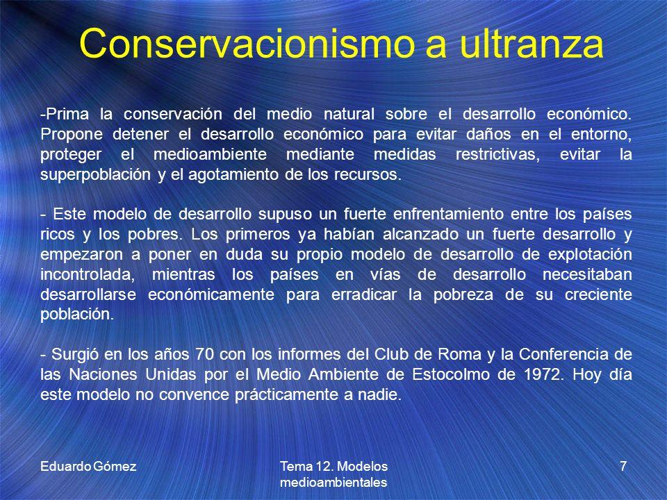 Conservacionismo a ultranza Eduardo Gómez7Tema 12. Modelos medioambientales -Prima la conservación del medio natural sobre el desarrollo económico. Pr