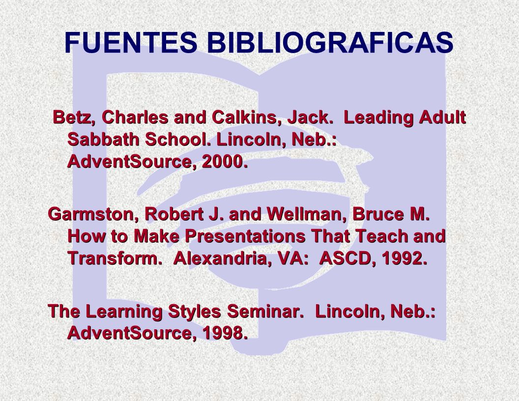 FUENTES BIBLIOGRAFICAS Betz, Charles and Calkins, Jack. Leading Adult Sabbath School. Lincoln, Neb.: AdventSource, 2000. Garmston, Robert J. and Wellm