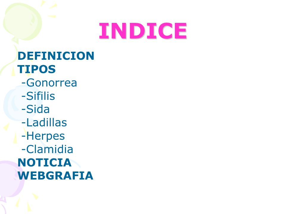 INDICE DEFINICION TIPOS -Gonorrea -Sifilis -Sida -Ladillas -Herpes -Clamidia NOTICIA WEBGRAFIA