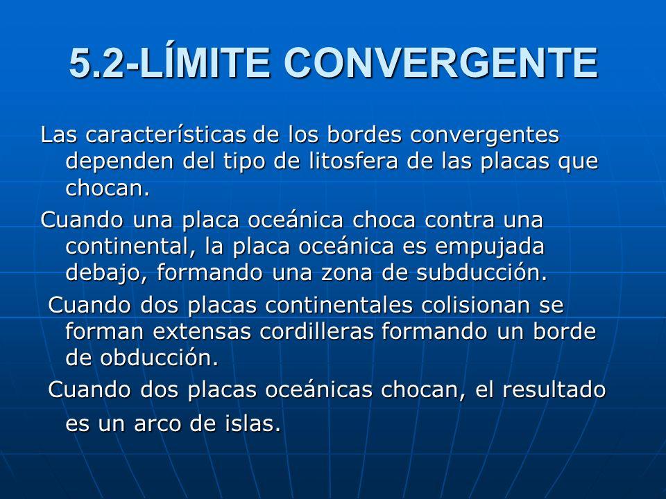5.2-LÍMITE CONVERGENTE Las características de los bordes convergentes dependen del tipo de litosfera de las placas que chocan. Cuando una placa oceáni