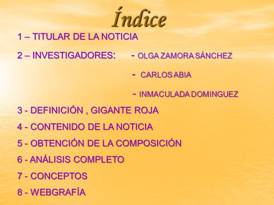 Índice 1 – TITULAR DE LA NOTICIA 2 – INVESTIGADORES : - OLGA ZAMORA SÁNCHEZ 2 – INVESTIGADORES : - OLGA ZAMORA SÁNCHEZ - CARLOS ABIA - CARLOS ABIA - INMACULADA DOMINGUEZ - INMACULADA DOMINGUEZ 3 - DEFINICIÓN, GIGANTE ROJA 3 - DEFINICIÓN, GIGANTE ROJA 4 - CONTENIDO DE LA NOTICIA 4 - CONTENIDO DE LA NOTICIA 5 - OBTENCIÓN DE LA COMPOSICIÓN 5 - OBTENCIÓN DE LA COMPOSICIÓN 6 - ANÁLISIS COMPLETO 6 - ANÁLISIS COMPLETO 7 - CONCEPTOS 7 - CONCEPTOS 8 - WEBGRAFÍA 8 - WEBGRAFÍA