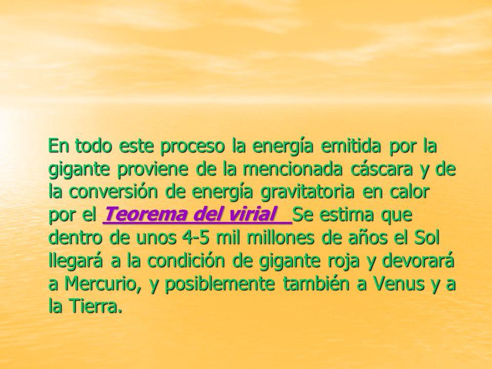 En todo este proceso la energía emitida por la gigante proviene de la mencionada cáscara y de la conversión de energía gravitatoria en calor por el Teorema del virial Se estima que dentro de unos 4-5 mil millones de años el Sol llegará a la condición de gigante roja y devorará a Mercurio, y posiblemente también a Venus y a la Tierra.