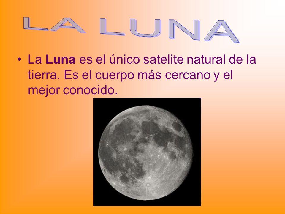 La Luna es el único satelite natural de la tierra. Es el cuerpo más cercano y el mejor conocido.