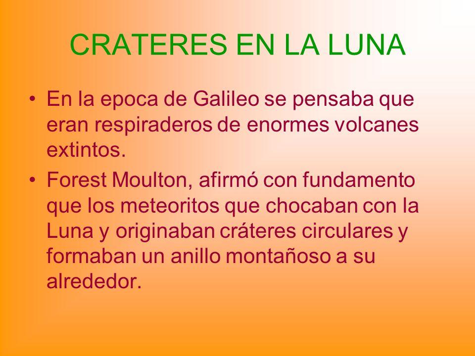 CRATERES EN LA LUNA En la epoca de Galileo se pensaba que eran respiraderos de enormes volcanes extintos. Forest Moulton, afirmó con fundamento que lo