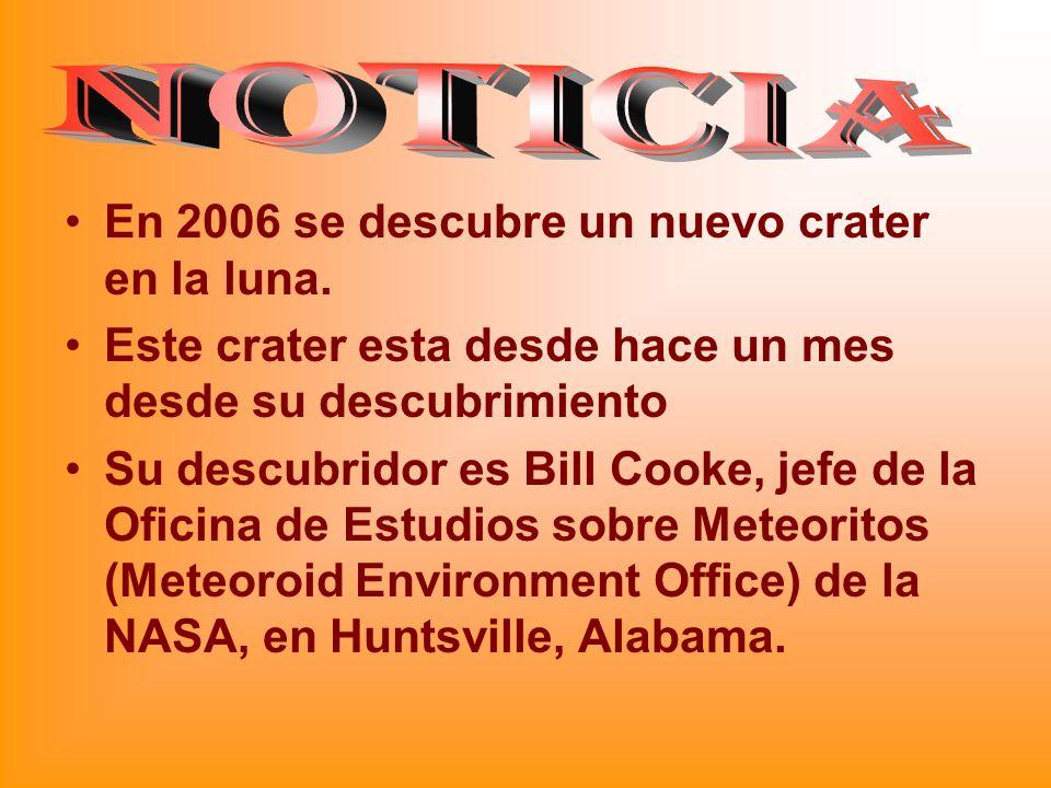 En 2006 se descubre un nuevo crater en la luna. Este crater esta desde hace un mes desde su descubrimiento Su descubridor es Bill Cooke, jefe de la Of