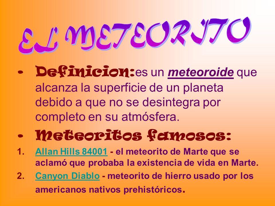 Definicion: es un meteoroide que alcanza la superficie de un planeta debido a que no se desintegra por completo en su atmósfera. Meteoritos famosos: 1