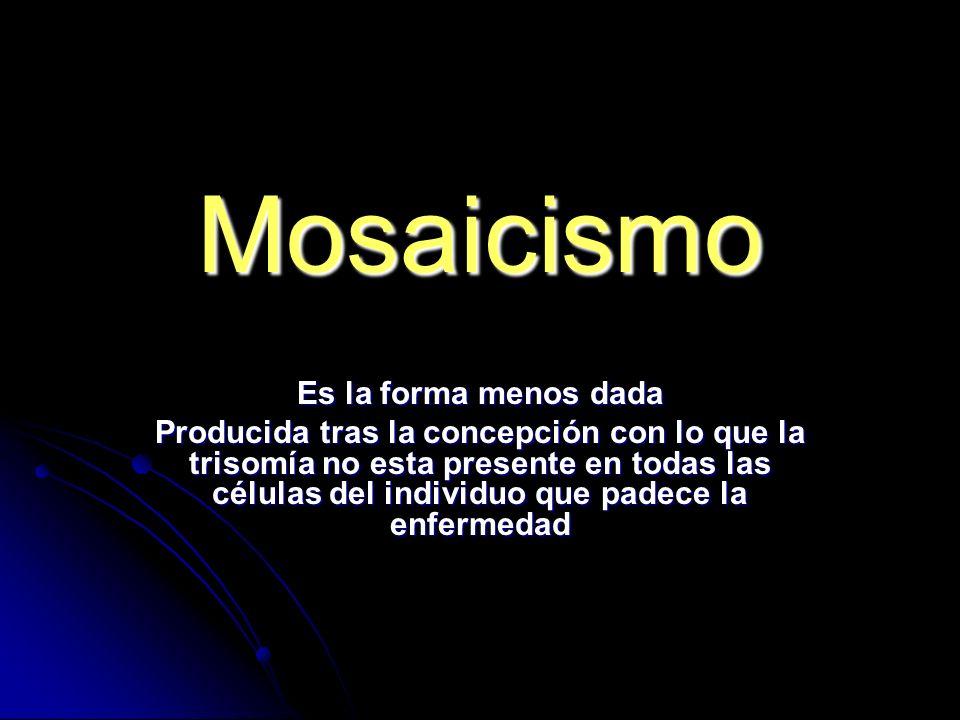 Mosaicismo Es la forma menos dada Producida tras la concepción con lo que la trisomía no esta presente en todas las células del individuo que padece la enfermedad