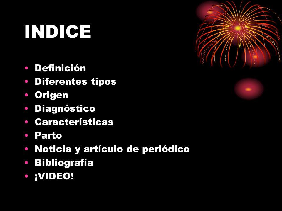 INDICE Definición Diferentes tipos Origen Diagnóstico Características Parto Noticia y artículo de periódico Bibliografía ¡VIDEO!