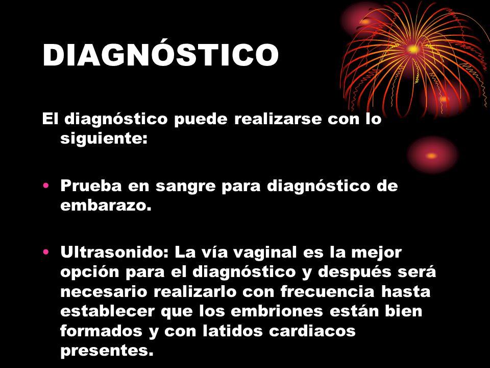 DIAGNÓSTICO El diagnóstico puede realizarse con lo siguiente: Prueba en sangre para diagnóstico de embarazo. Ultrasonido: La vía vaginal es la mejor o