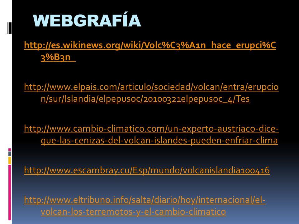 WEBGRAFÍA http://es.wikinews.org/wiki/Volc%C3%A1n_hace_erupci%C 3%B3n_ http://www.elpais.com/articulo/sociedad/volcan/entra/erupcio n/sur/Islandia/elp