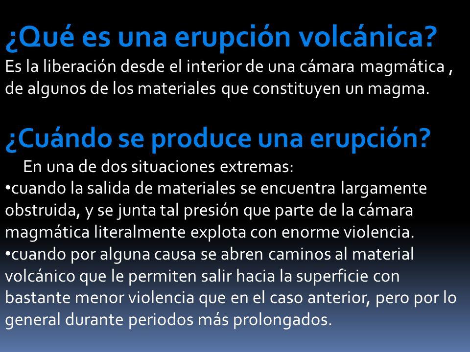 ¿Qué es una erupción volcánica? Es la liberación desde el interior de una cámara magmática, de algunos de los materiales que constituyen un magma. ¿Cu