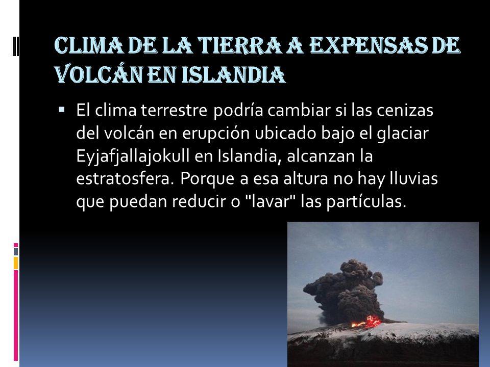 Clima de la Tierra a expensas de volcán en Islandia El clima terrestre podría cambiar si las cenizas del volcán en erupción ubicado bajo el glaciar Ey