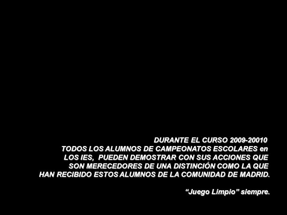 DURANTE EL CURSO 2009-20010 TODOS LOS ALUMNOS DE CAMPEONATOS ESCOLARES en LOS IES, PUEDEN DEMOSTRAR CON SUS ACCIONES QUE SON MERECEDORES DE UNA DISTINCIÓN COMO LA QUE HAN RECIBIDO ESTOS ALUMNOS DE LA COMUNIDAD DE MADRID.