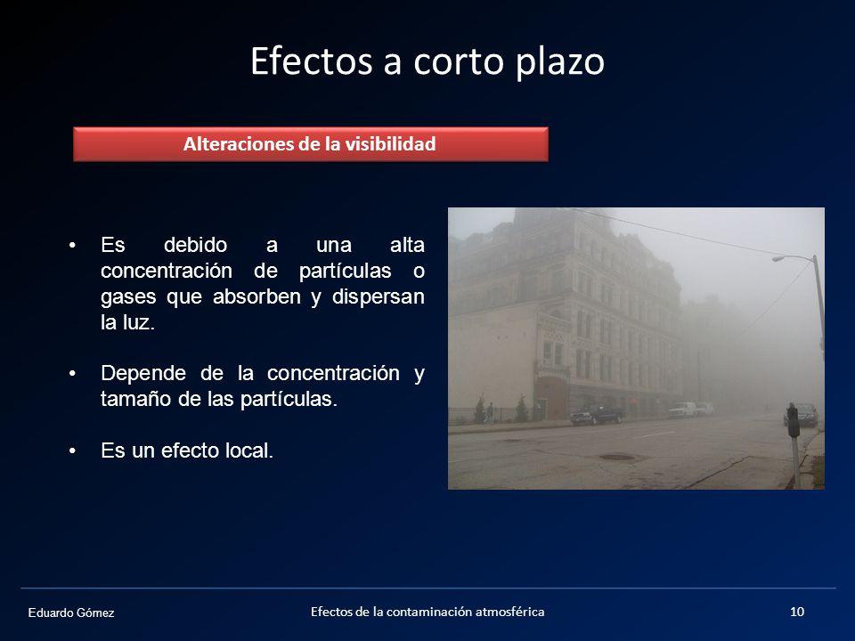 Eduardo Gómez Efectos a corto plazo Alteraciones de la visibilidad Es debido a una alta concentración de partículas o gases que absorben y dispersan l