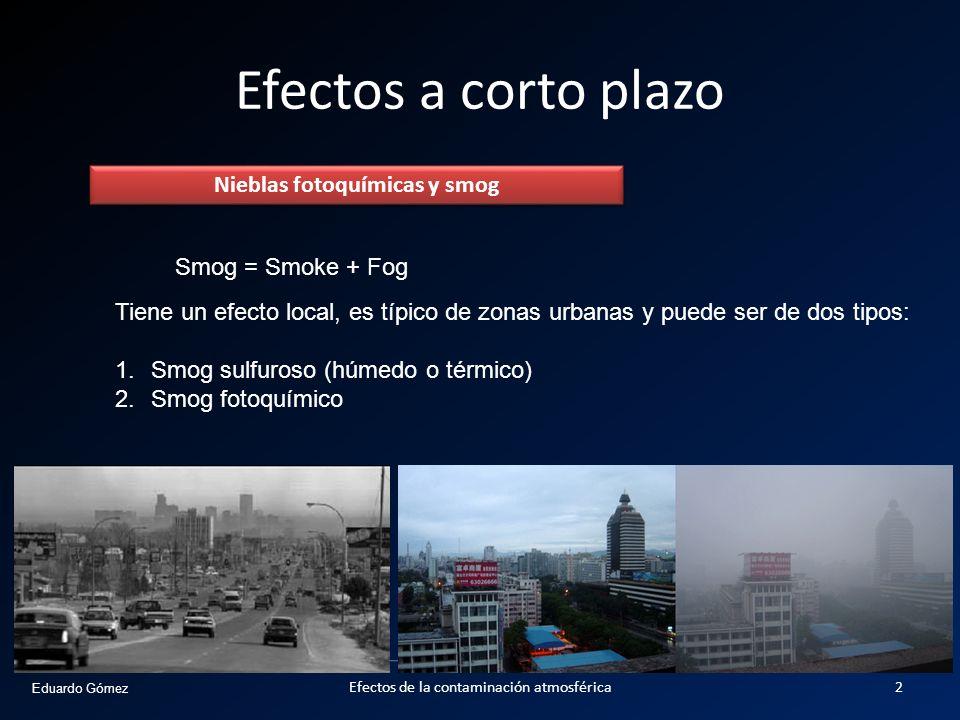 Eduardo Gómez Efectos a corto plazo Nieblas fotoquímicas y smog Smog = Smoke + Fog Tiene un efecto local, es típico de zonas urbanas y puede ser de do