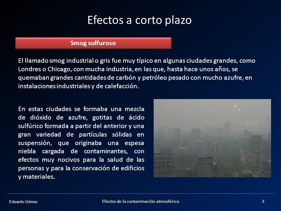 Eduardo Gómez Efectos a corto plazo Smog sulfuroso El llamado smog industrial o gris fue muy típico en algunas ciudades grandes, como Londres o Chicag