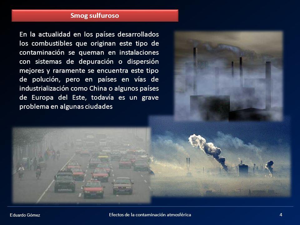 Eduardo Gómez La intensidad de la lluvia ácida depende de: 1.La velocidad de las reacciones químicas 2.La presencia de humedad en la atmósfera 3.Dinámica atmosférica (transporte de contaminantes a mayor o menor distancia 15Efectos de la contaminación atmosférica
