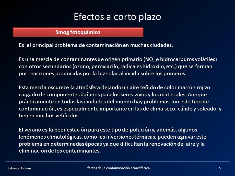 Eduardo Gómez Efectos a corto plazo Es el principal problema de contaminación en muchas ciudades. Es una mezcla de contaminantes de origen primario (N