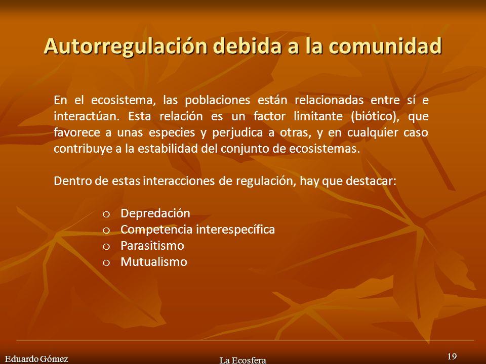 Autorregulación debida a la comunidad Eduardo Gómez La Ecosfera 19 En el ecosistema, las poblaciones están relacionadas entre sí e interactúan. Esta r