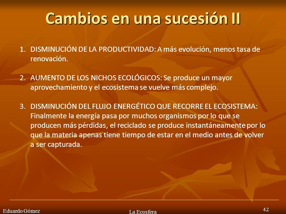 Cambios en una sucesión II Eduardo Gómez La Ecosfera 42 1.DISMINUCIÓN DE LA PRODUCTIVIDAD: A más evolución, menos tasa de renovación. 2.AUMENTO DE LOS